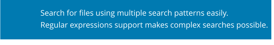 Search for files using multiple search patterns easily. Regular expressions support makes complex searches possible.