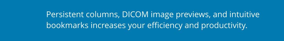 Persistent columns, DICOM image previews, and intuitive bookmarks increases your efficiency and productivity.