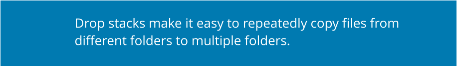 Drop stacks make it easy to repeatedly copy files from different folders to multiple folders.
